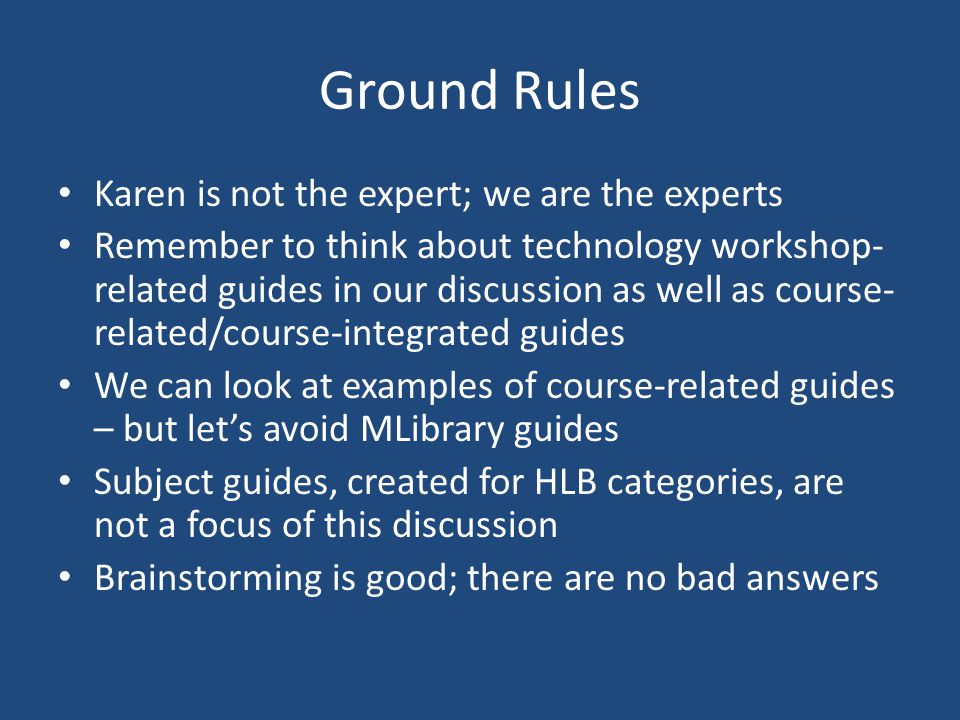 Ground Rules Karen is not the expert; we are the experts Remember to think about technology workshop- related guides in our discussion as well as course- related/course-integrated guides We can look at examples of course-related guides – but lets avoid MLibrary guides Subject guides, created for HLB categories, are not a focus of this discussion Brainstorming is good; there are no bad answers