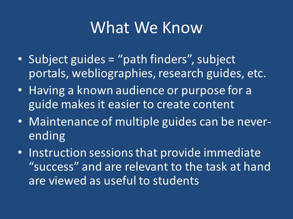 What We Know For students, convenience determines use Students have difficulty filtering/sorting for relevance Because students cant match their information needs with subject guides and because they rely on course readings/search engines/Wikipedia, delivering content at the course level to better match students mental models of information is preferred, to get them to the good stuff Students appreciate customized guides for their particular needs Usability research = students want simple layouts, annotations not just links, section headings/navigation, embedded instruction (how to best use resources/tutorials), access to librarian/help