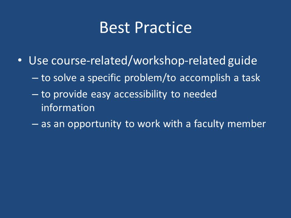 Best Practice Best bets/advice is preferred by students Use Tab headings; break content up into smaller chunks by using boxes (think modules) Input a clear guide description (scope note-like stuff) Link to related guides, including subject guides Use visually interesting stuff along with text Collaborate with faculty/instructor on guide Set guides to private at end of term if not taught in following term Include Course_guide tag Be aware of accessibility issues (http://help.springshare.com/accessibility)http://help.springshare.com/accessibility Ask a Librarian box on right Creator contact box on right