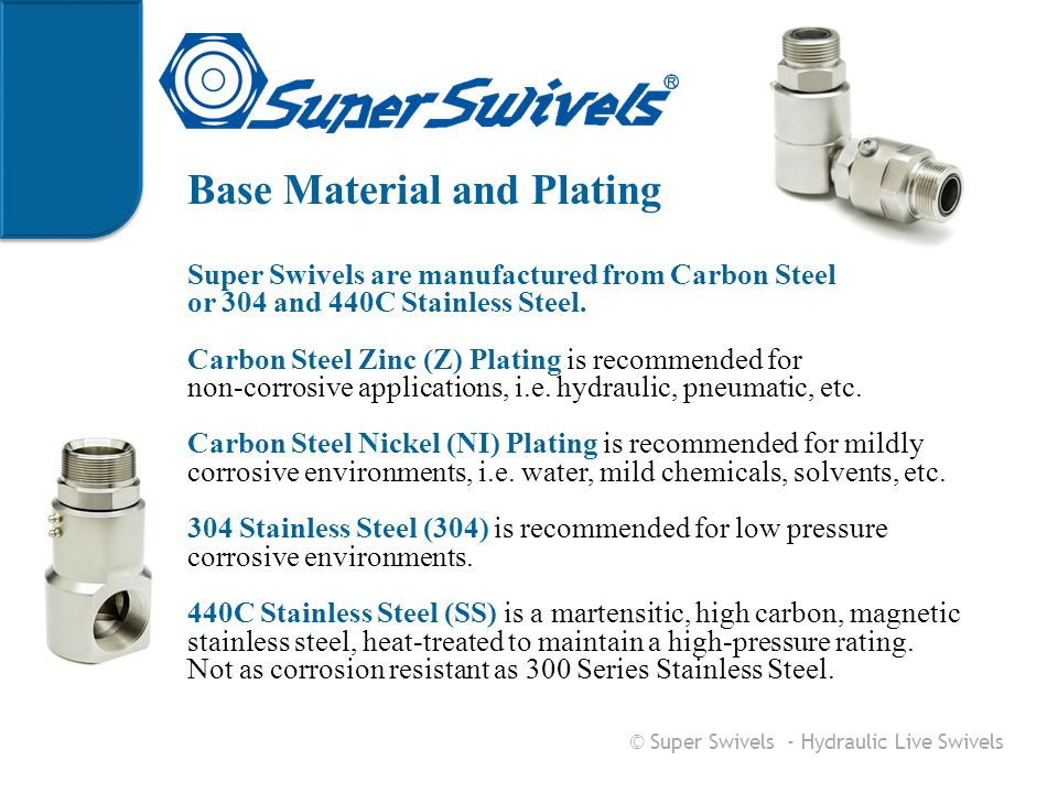 Base Material and Plating Super Swivels are manufactured from Carbon Steel or 304 and 440C Stainless Steel. Carbon Steel Zinc (Z) Plating is recommend