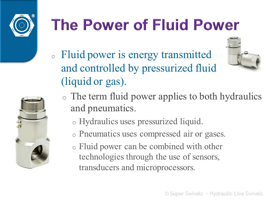 o Fluid power is energy transmitted and controlled by pressurized fluid (liquid or gas).