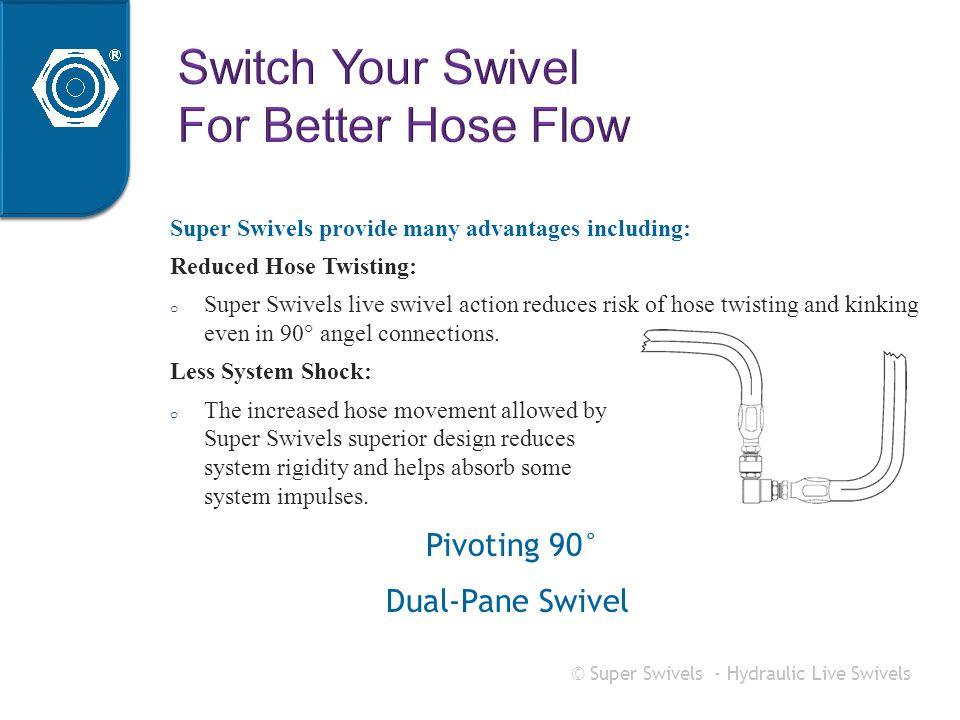 © Super Swivels - Hydraulic Live Swivels Super Swivels provide many advantages including: Reduced Hose Twisting: o Super Swivels live swivel action re