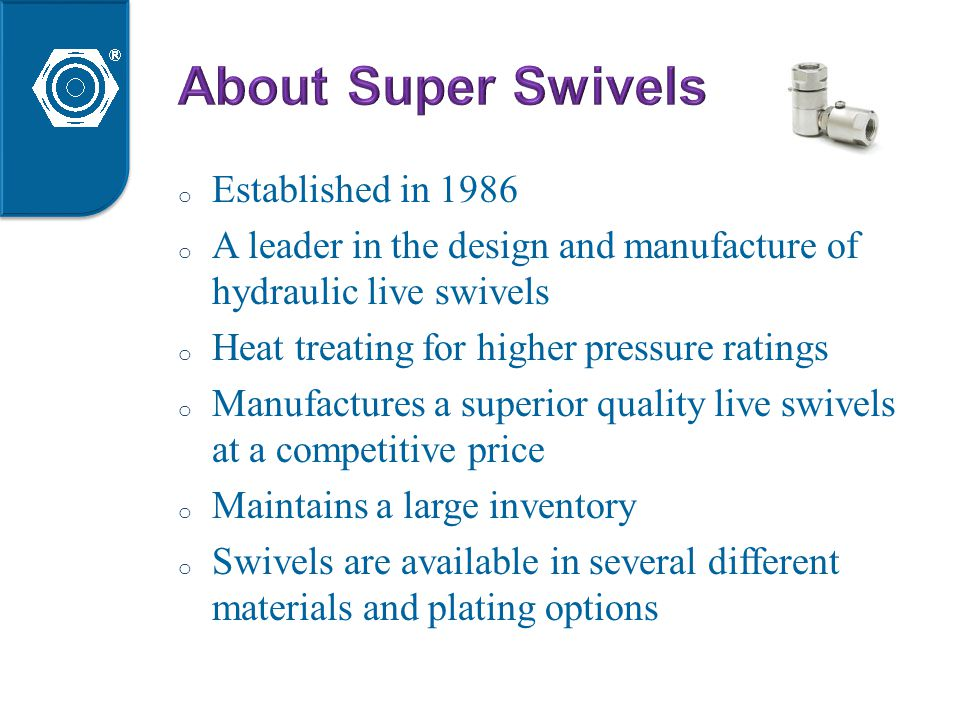o Established in 1986 o A leader in the design and manufacture of hydraulic live swivels o Heat treating for higher pressure ratings o Manufactures a superior quality live swivels at a competitive price o Maintains a large inventory o Swivels are available in several different materials and plating options © Super Swivels - Hydraulic Live Swivels