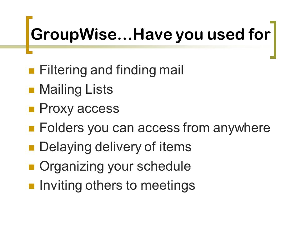 GroupWise…Have you used for Filtering and finding mail Mailing Lists Proxy access Folders you can access from anywhere Delaying delivery of items Organizing your schedule Inviting others to meetings