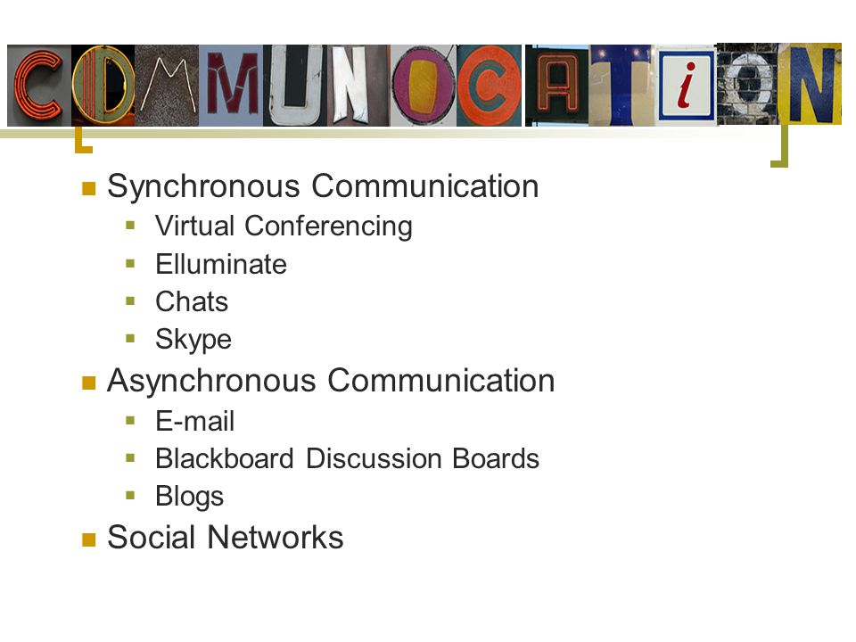Synchronous Communication Virtual Conferencing Elluminate Chats Skype Asynchronous Communication E-mail Blackboard Discussion Boards Blogs Social Networks