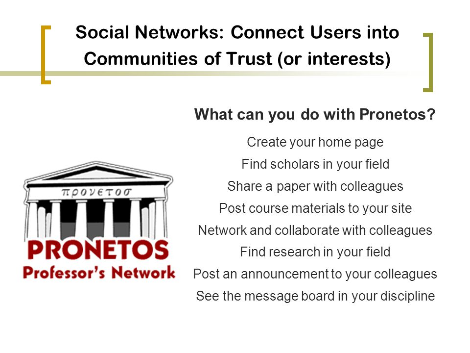 Social Networks: Connect Users into Communities of Trust (or interests) What can you do with Pronetos.
