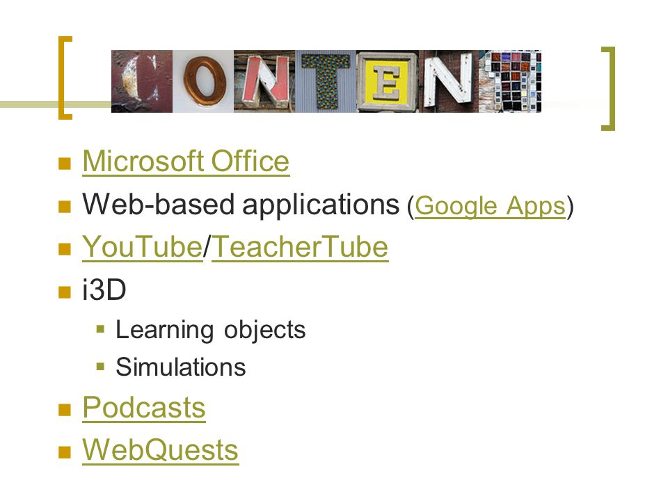 Microsoft Office Web-based applications (Google Apps)Google Apps YouTube/TeacherTube YouTubeTeacherTube i3D Learning objects Simulations Podcasts WebQuests