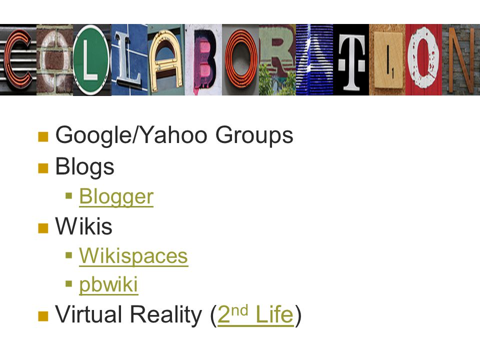 Google/Yahoo Groups Blogs Blogger Wikis Wikispaces pbwiki Virtual Reality (2 nd Life)2 nd Life
