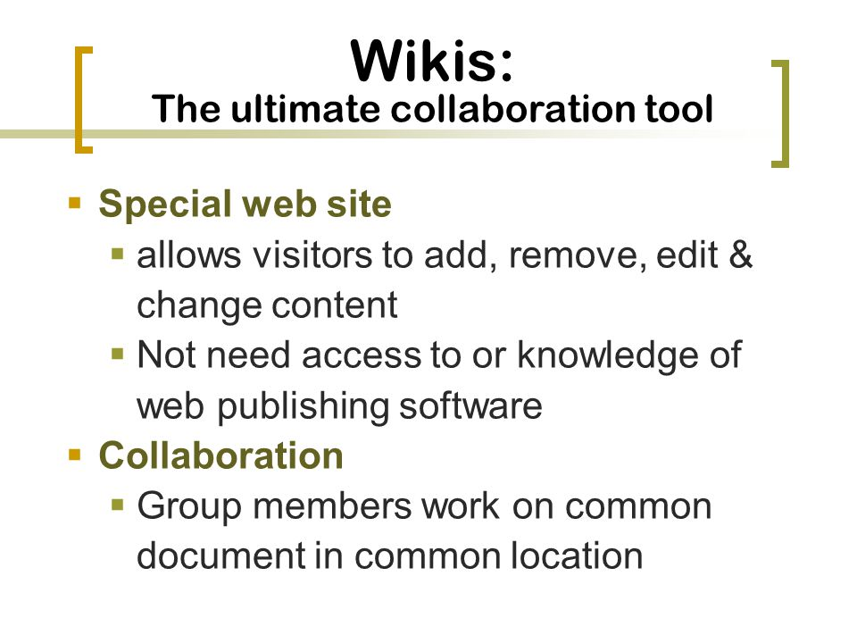 Wikis: The ultimate collaboration tool Special web site allows visitors to add, remove, edit & change content Not need access to or knowledge of web publishing software Collaboration Group members work on common document in common location