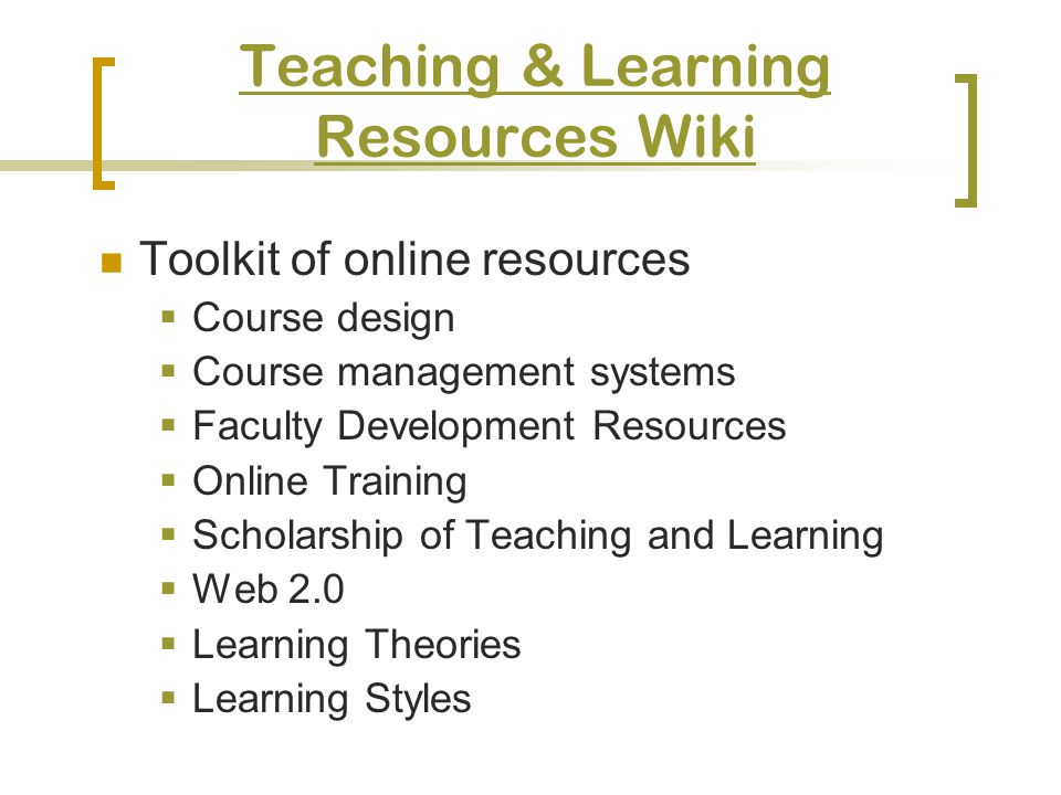 Teaching & Learning Resources Wiki Toolkit of online resources Course design Course management systems Faculty Development Resources Online Training Scholarship of Teaching and Learning Web 2.0 Learning Theories Learning Styles