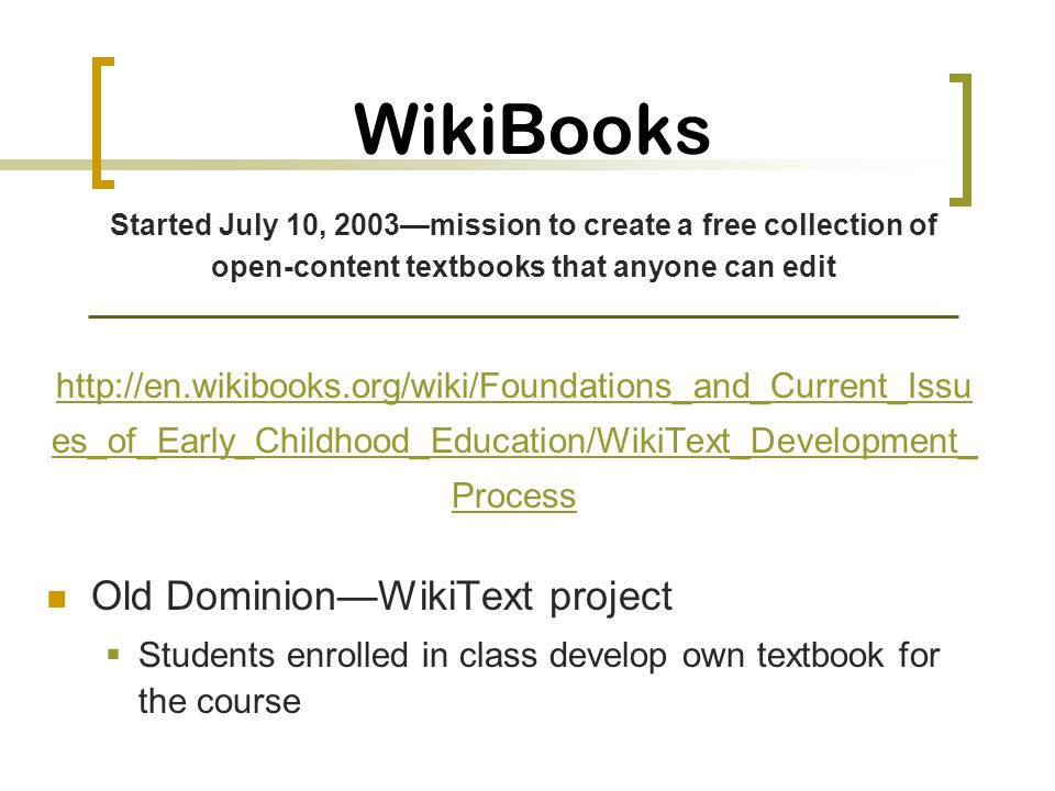 WikiBooks http://en.wikibooks.org/wiki/Foundations_and_Current_Issu es_of_Early_Childhood_Education/WikiText_Development_ Process Old DominionWikiText project Students enrolled in class develop own textbook for the course Started July 10, 2003mission to create a free collection of open-content textbooks that anyone can edit