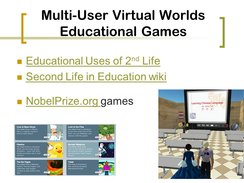 Multi-User Virtual Worlds Educational Games Educational Uses of 2 nd Life Educational Uses of 2 nd Life Second Life in Education wiki NobelPrize.org games NobelPrize.org