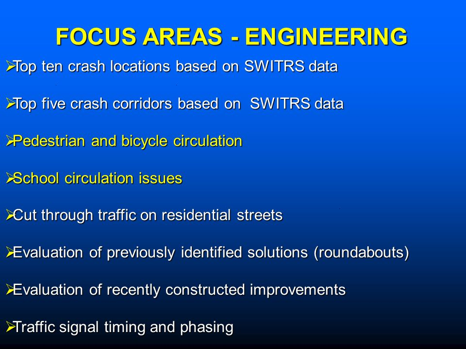 Top ten crash locations based on SWITRS data Top ten crash locations based on SWITRS data Top five crash corridors based on SWITRS data Top five crash corridors based on SWITRS data Pedestrian and bicycle circulation Pedestrian and bicycle circulation School circulation issues School circulation issues Cut through traffic on residential streets Cut through traffic on residential streets Evaluation of previously identified solutions (roundabouts) Evaluation of previously identified solutions (roundabouts) Evaluation of recently constructed improvements Evaluation of recently constructed improvements Traffic signal timing and phasing Traffic signal timing and phasing FOCUS AREAS - ENGINEERING