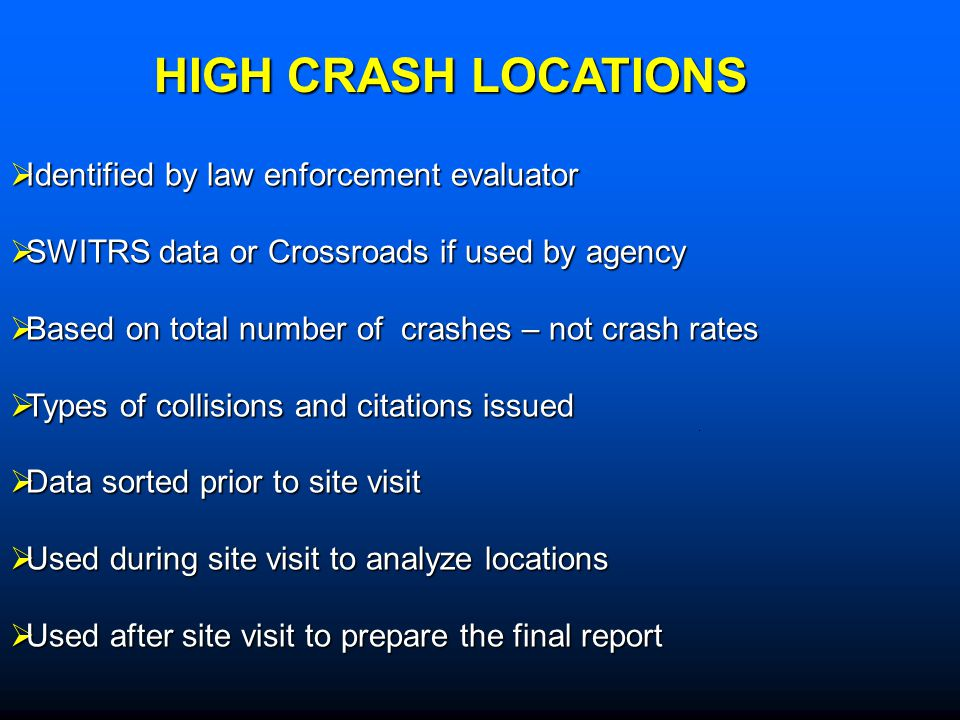 Identified by law enforcement evaluator Identified by law enforcement evaluator SWITRS data or Crossroads if used by agency SWITRS data or Crossroads if used by agency Based on total number of crashes – not crash rates Based on total number of crashes – not crash rates Types of collisions and citations issued Types of collisions and citations issued Data sorted prior to site visit Data sorted prior to site visit Used during site visit to analyze locations Used during site visit to analyze locations Used after site visit to prepare the final report Used after site visit to prepare the final report HIGH CRASH LOCATIONS