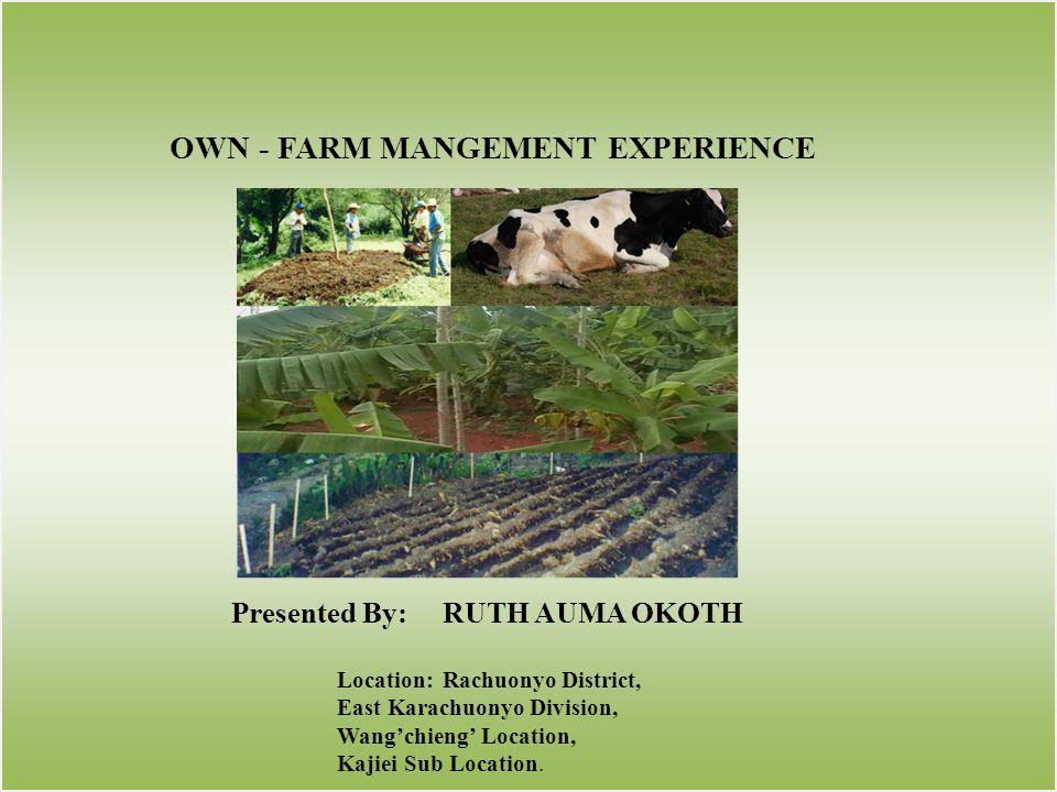OWN - FARM MANGEMENT EXPERIENCE Presented By:RUTH AUMA OKOTH Location:Rachuonyo District, East Karachuonyo Division, Wangchieng Location, Kajiei Sub L