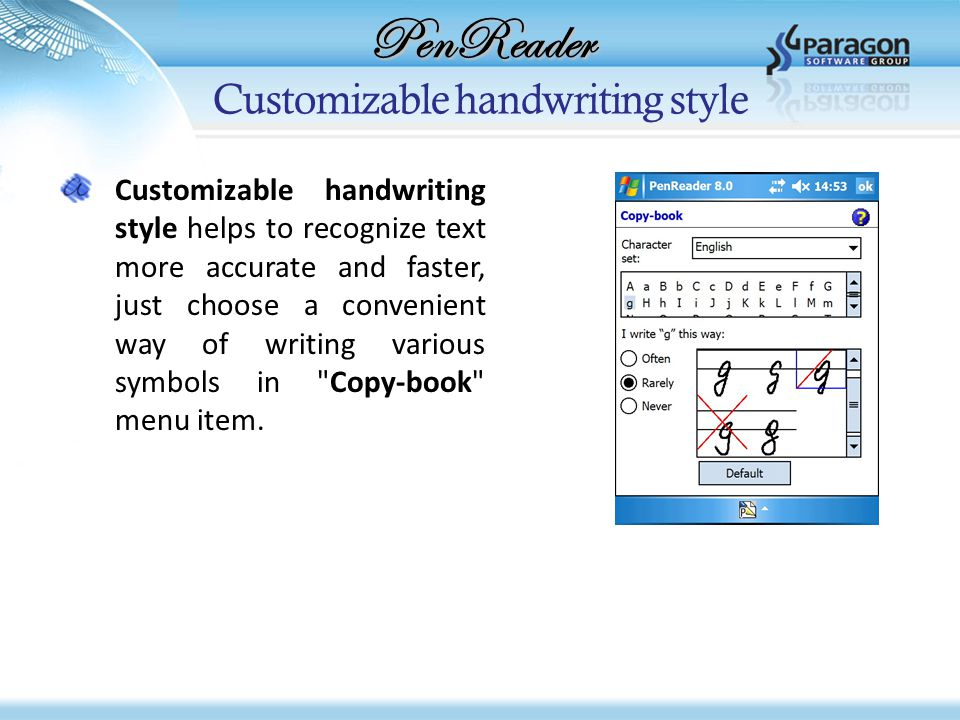 PenReader Customizable handwriting style Customizable handwriting style helps to recognize text more accurate and faster, just choose a convenient way of writing various symbols in Copy-book menu item.