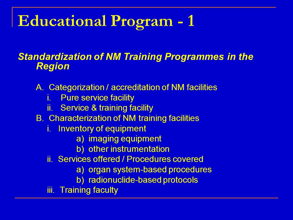 Educational Program - 1 Standardization of NM Training Programmes in the Region A. Categorization / accreditation of NM facilities i. Pure service fac