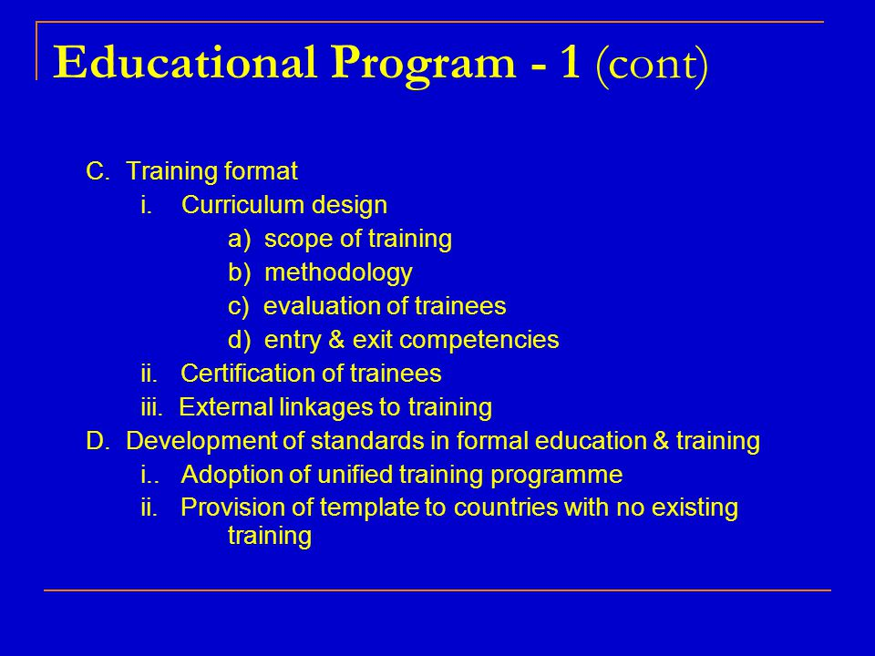 Educational Program - 1 (cont) C. Training format i. Curriculum design a) scope of training b) methodology c) evaluation of trainees d) entry & exit c