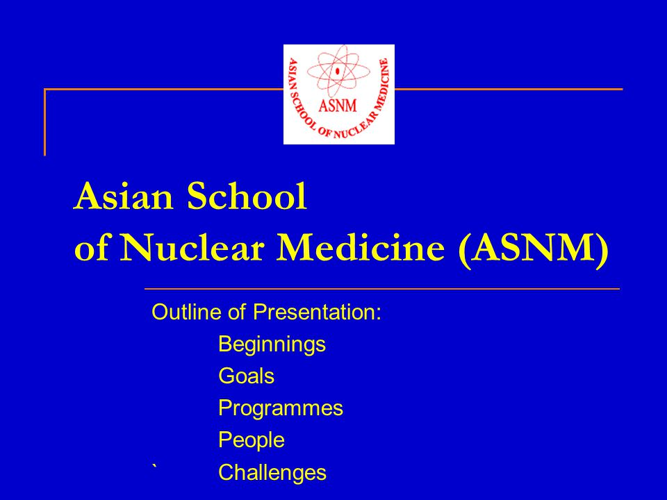 Asian School of Nuclear Medicine (ASNM) Outline of Presentation: Beginnings Goals Programmes People `Challenges