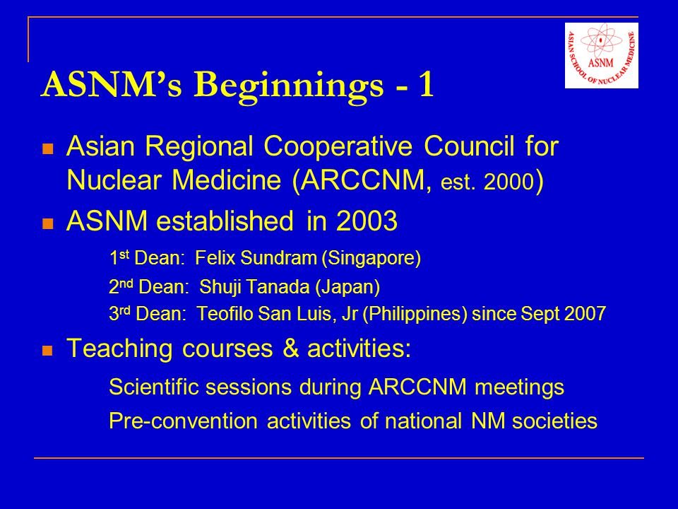 ASNMs Beginnings - 2 National training courses 1) Course in PET & Nuclear Medicine – Oct 2003, Korea 2) Workshop on Liver Cancer – Dec 2003, Philippines 3) Course in PET & Cyclotron – Feb 2004, Singapore Educational Sessions during Regional & National Congresses 1) 9 th Congress, Asia-Oceania Federation of Nuclear Medicine & Biology (AOFNMB), New Delhi, India October 31- November 4, 2008 2) Indonesian Society of Nuclear Medicine Bandung, Indonesia, December 4-6, 2008