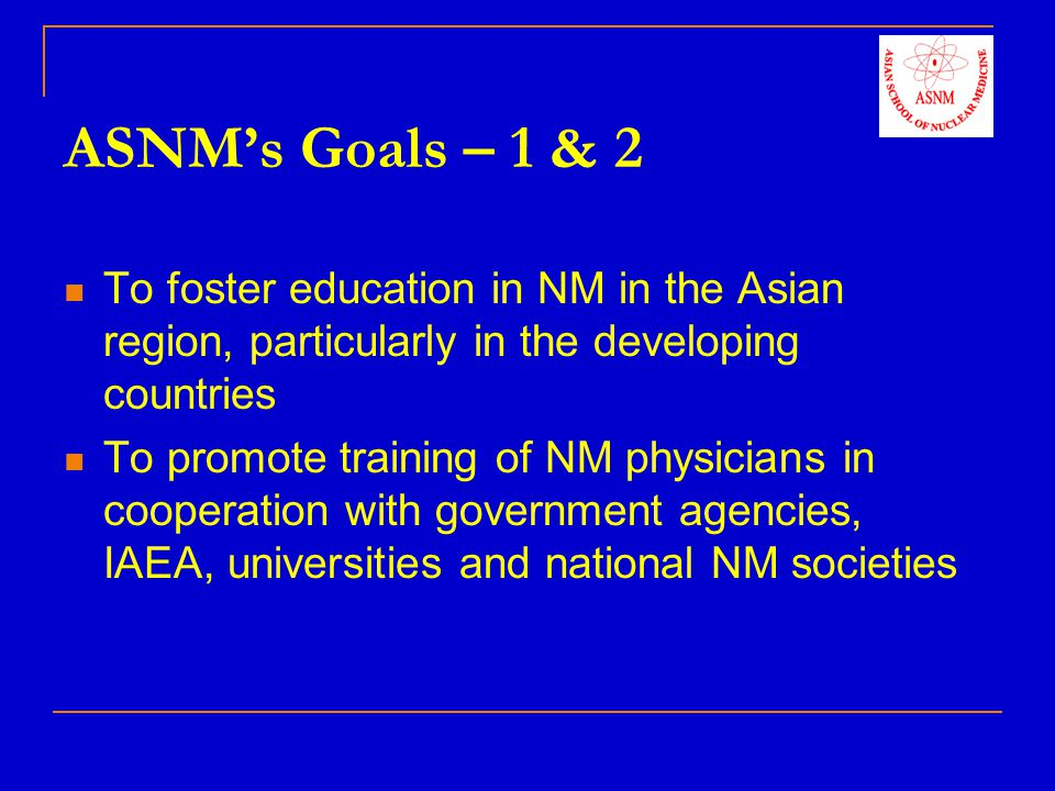 ASNMs Goals – 3 & 4 To assist in regional & national training courses, award CME points, and provide regional experts for advanced educational programmes To work towards awarding diplomas or degrees in association with recognized universities by distance learning, practical attachments and examinations