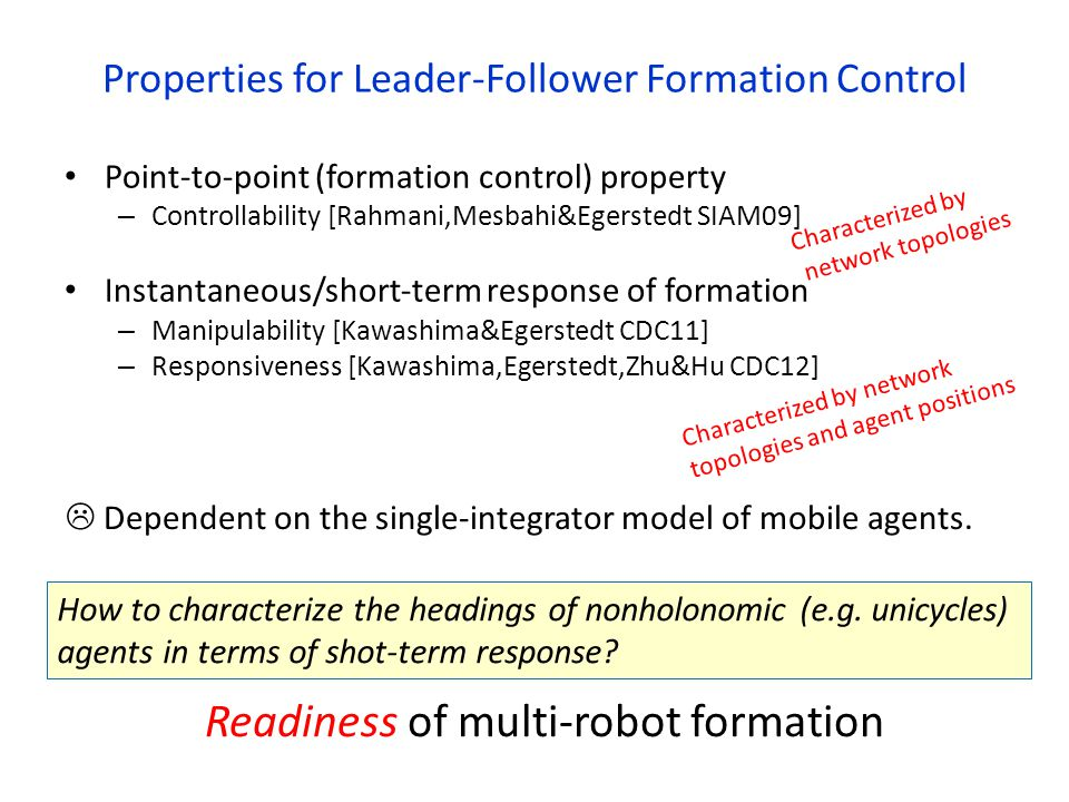 Properties for Leader-Follower Formation Control Point-to-point (formation control) property – Controllability [Rahmani,Mesbahi&Egerstedt SIAM09] Instantaneous/short-term response of formation – Manipulability [Kawashima&Egerstedt CDC11] – Responsiveness [Kawashima,Egerstedt,Zhu&Hu CDC12] How to characterize the headings of nonholonomic (e.g.