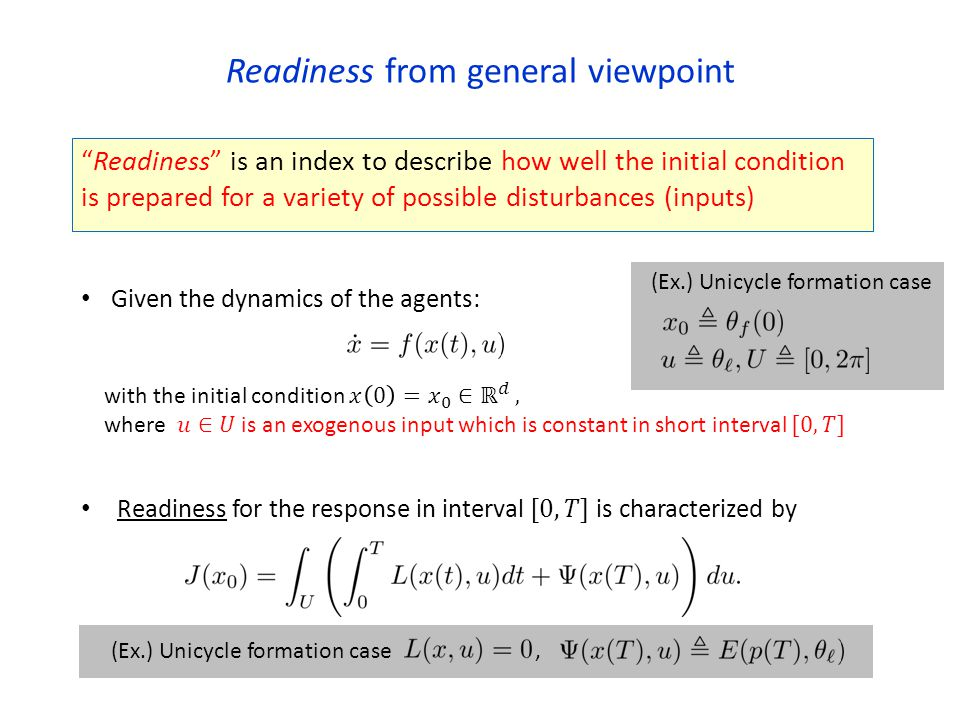 Readiness from general viewpoint Readiness is an index to describe how well the initial condition is prepared for a variety of possible disturbances (inputs) Given the dynamics of the agents: (Ex.) Unicycle formation case,