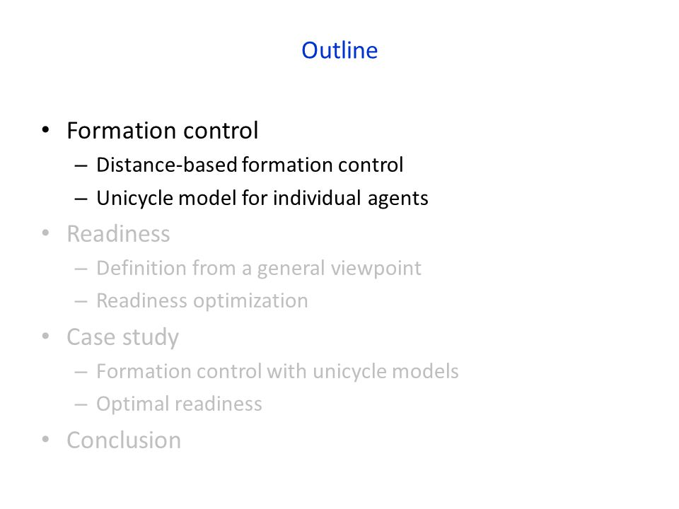 Outline Formation control – Distance-based formation control – Unicycle model for individual agents Readiness – Definition from a general viewpoint – Readiness optimization Case study – Formation control with unicycle models – Optimal readiness Conclusion