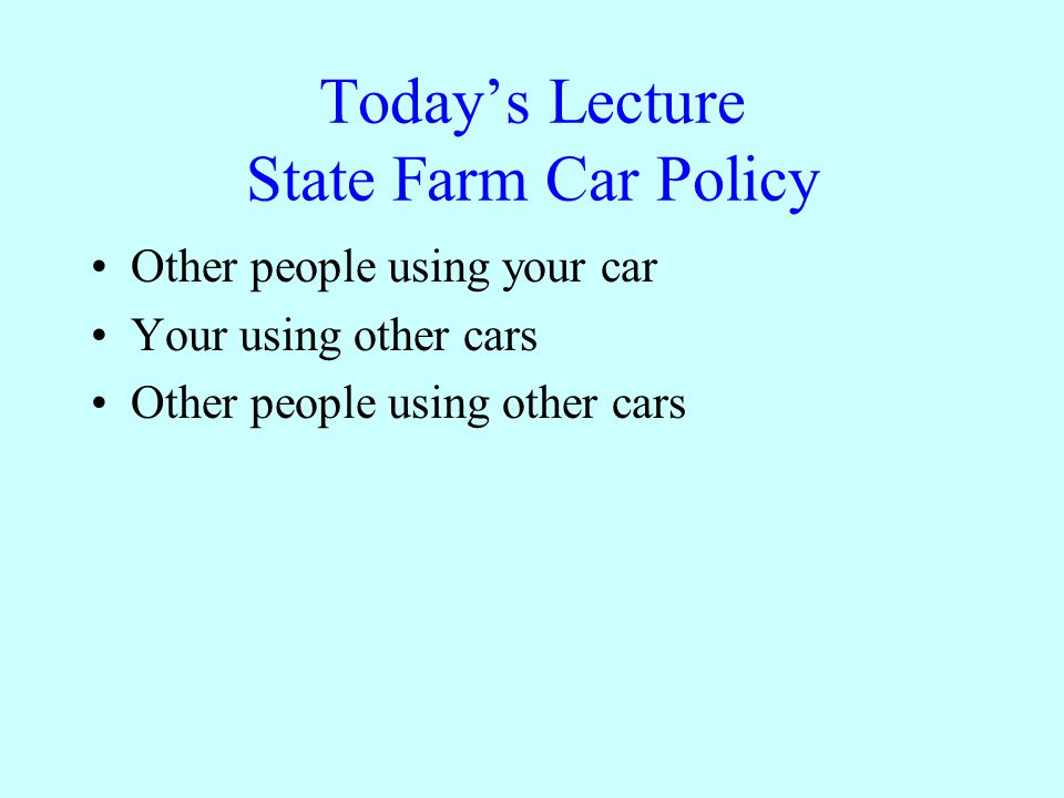 Todays Lecture State Farm Car Policy Other people using your car Your using other cars Other people using other cars