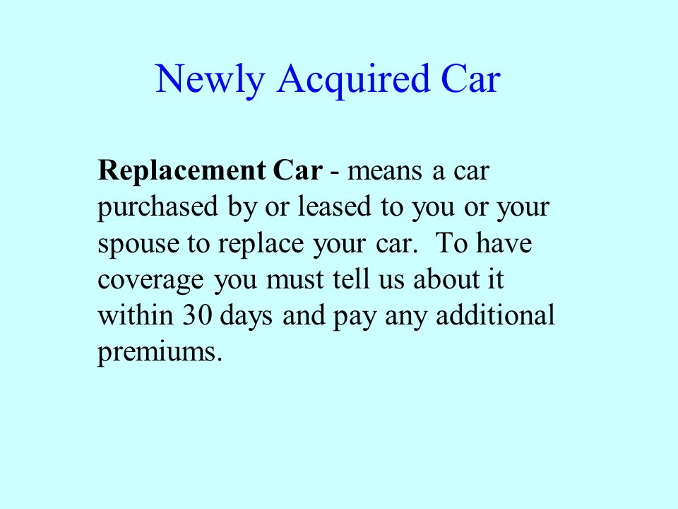 Newly Acquired Car Replacement Car - means a car purchased by or leased to you or your spouse to replace your car.