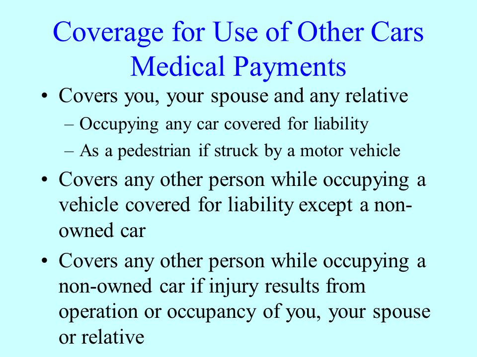 Coverage for Use of Other Cars Medical Payments Covers you, your spouse and any relative –Occupying any car covered for liability –As a pedestrian if struck by a motor vehicle Covers any other person while occupying a vehicle covered for liability except a non- owned car Covers any other person while occupying a non-owned car if injury results from operation or occupancy of you, your spouse or relative