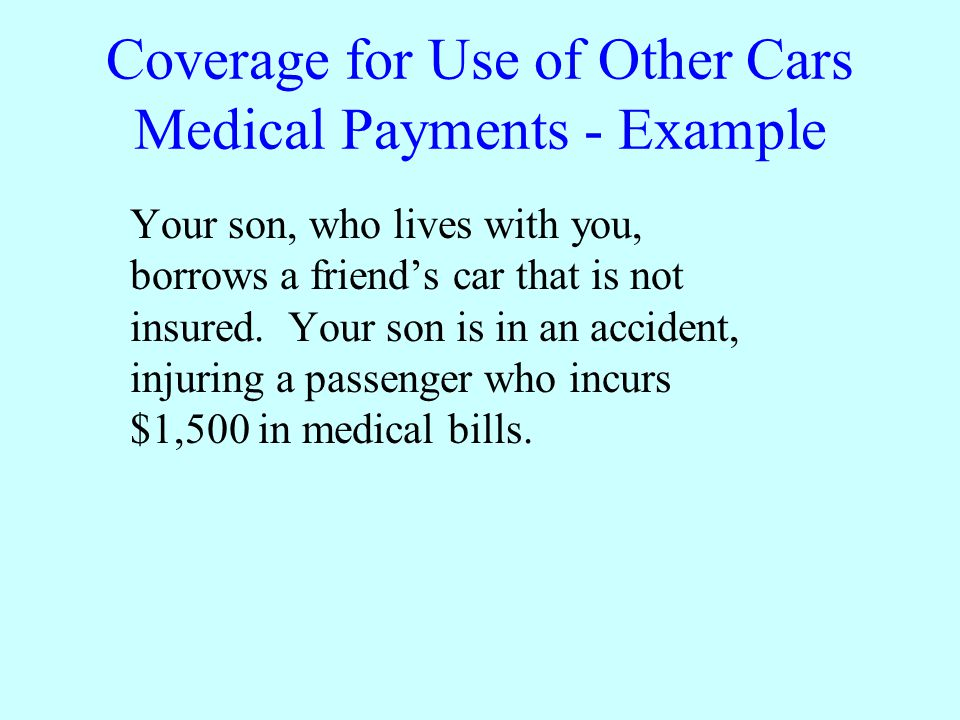 Coverage for Use of Other Cars Medical Payments - Example Your son, who lives with you, borrows a friends car that is not insured.