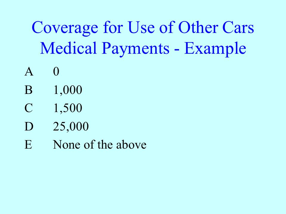 Coverage for Use of Other Cars Medical Payments - Example A0 B1,000 C1,500 D25,000 ENone of the above