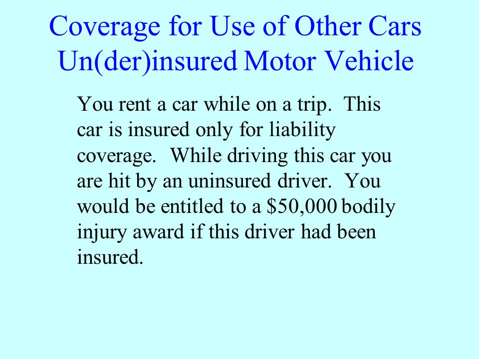 Coverage for Use of Other Cars Un(der)insured Motor Vehicle You rent a car while on a trip.
