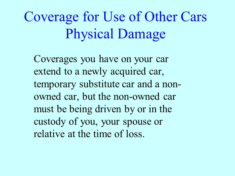 Coverage for Use of Other Cars Physical Damage Coverages you have on your car extend to a newly acquired car, temporary substitute car and a non- owned car, but the non-owned car must be being driven by or in the custody of you, your spouse or relative at the time of loss.