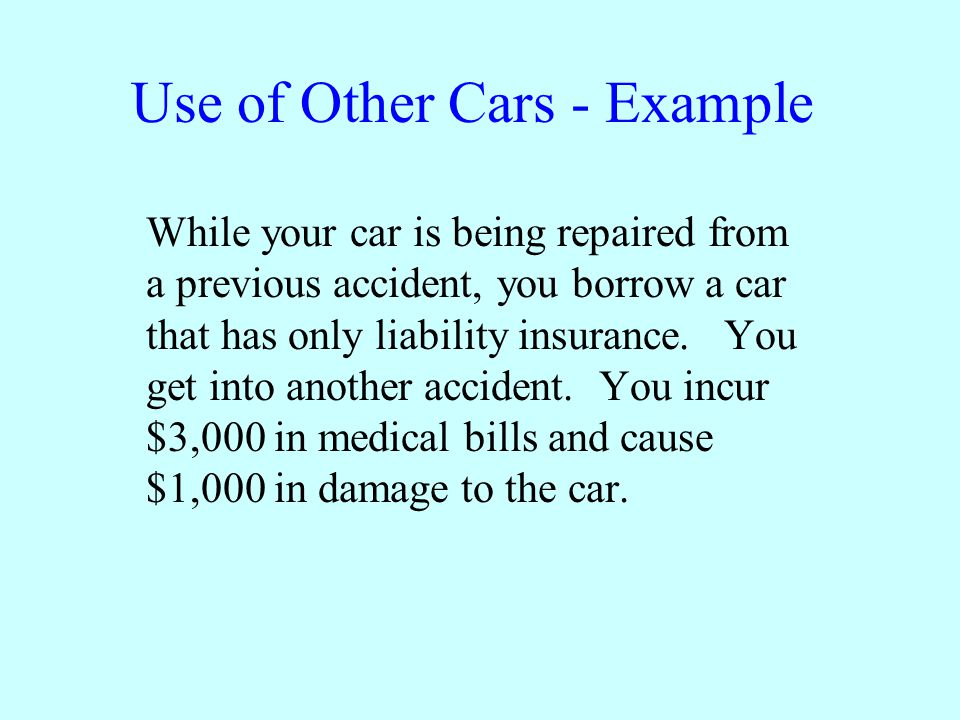Use of Other Cars - Example While your car is being repaired from a previous accident, you borrow a car that has only liability insurance.