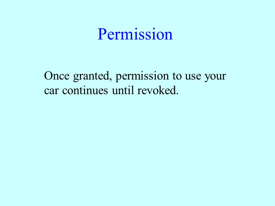 Permission Once granted, permission to use your car continues until revoked.