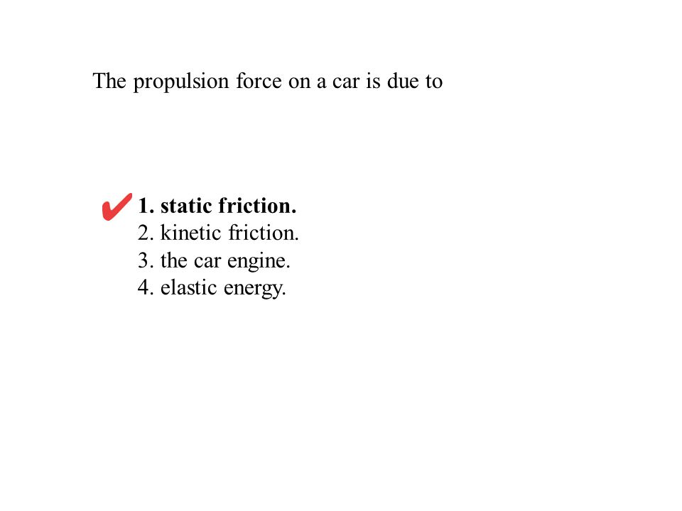 The propulsion force on a car is due to 1. static friction. 2. kinetic friction. 3. the car engine. 4. elastic energy.