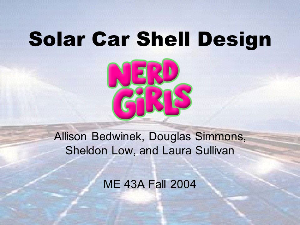 Solar Car Shell Design Allison Bedwinek, Douglas Simmons, Sheldon Low, and Laura Sullivan ME 43A Fall 2004