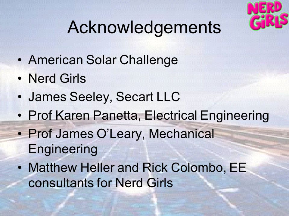 Acknowledgements American Solar Challenge Nerd Girls James Seeley, Secart LLC Prof Karen Panetta, Electrical Engineering Prof James OLeary, Mechanical Engineering Matthew Heller and Rick Colombo, EE consultants for Nerd Girls