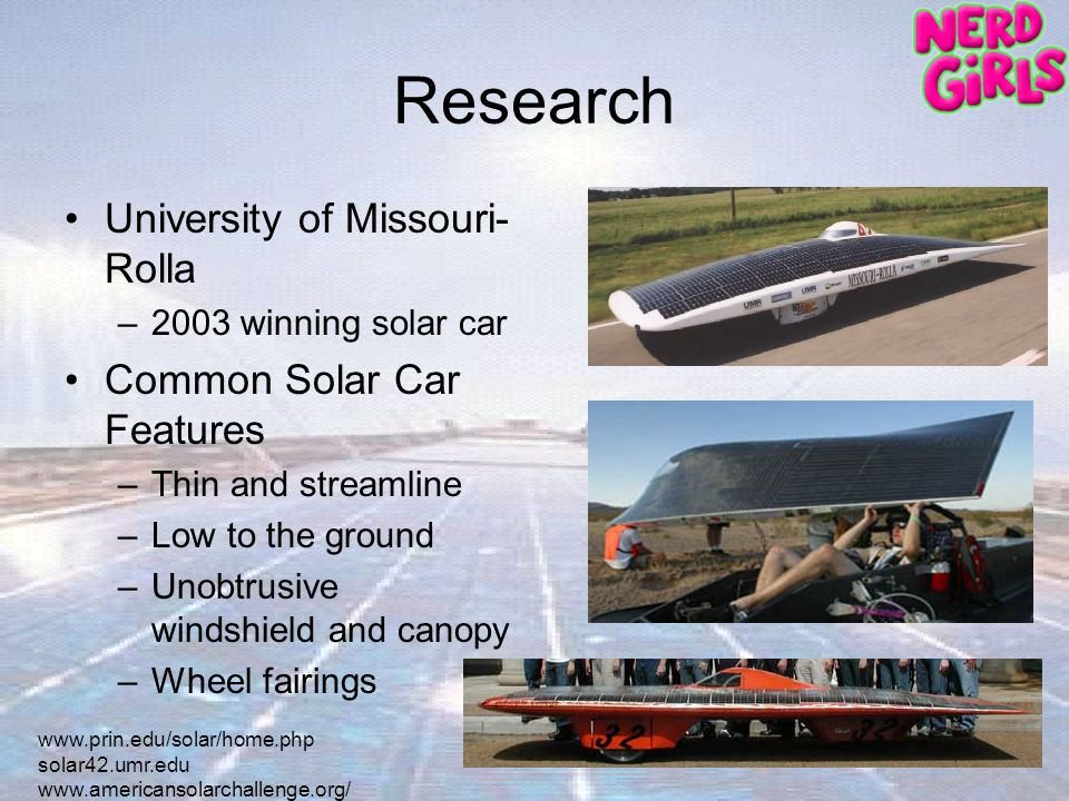 Research University of Missouri- Rolla –2003 winning solar car Common Solar Car Features –Thin and streamline –Low to the ground –Unobtrusive windshield and canopy –Wheel fairings   solar42.umr.edu