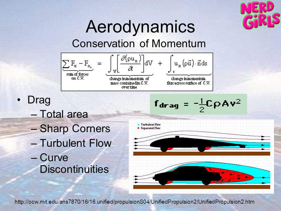 Aerodynamics Drag –Total area –Sharp Corners –Turbulent Flow –Curve Discontinuities Conservation of Momentum http://ocw.mit.edu/ans7870/16/16.unified/propulsionS04/UnifiedPropulsion2/UnifiedPropulsion2.htm