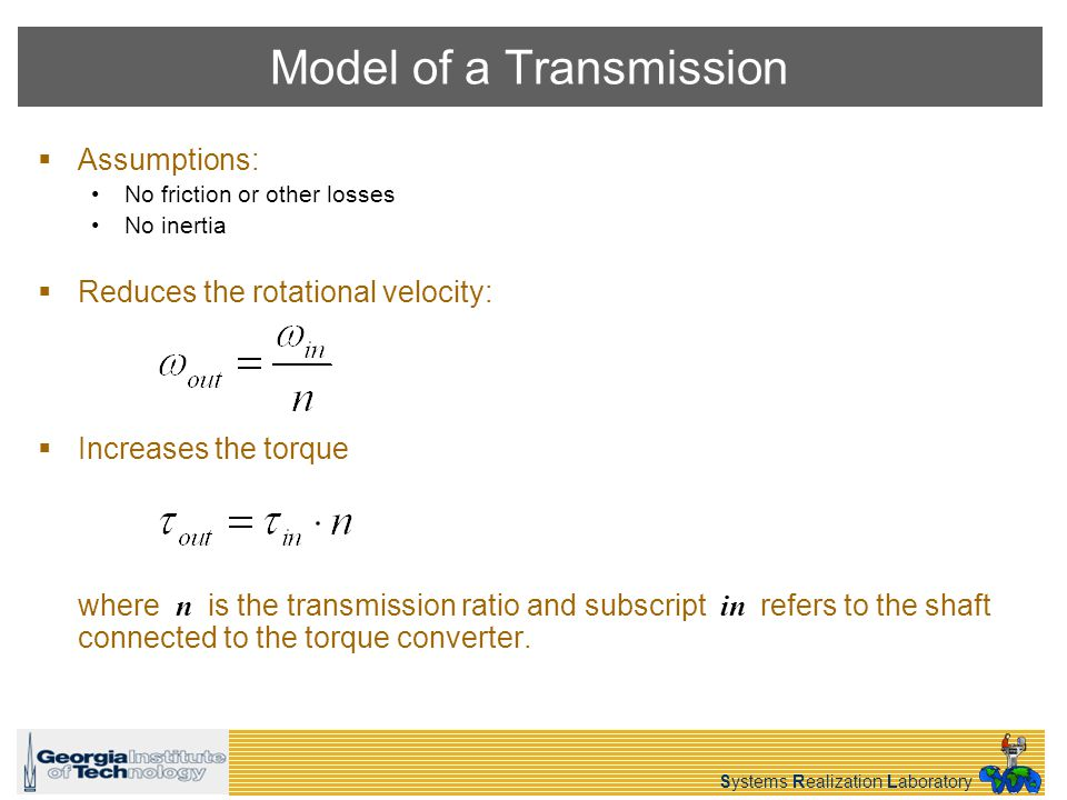 Systems Realization Laboratory Model of a Transmission Assumptions: No friction or other losses No inertia Reduces the rotational velocity: Increases the torque where n is the transmission ratio and subscript in refers to the shaft connected to the torque converter.