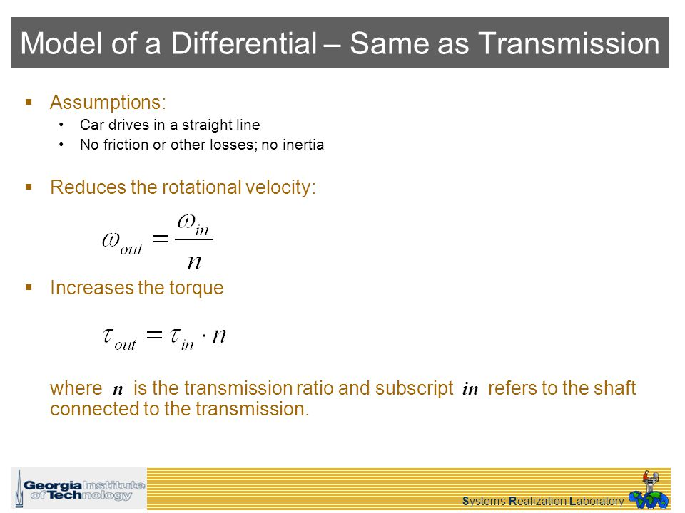 Systems Realization Laboratory Model of a Differential – Same as Transmission Assumptions: Car drives in a straight line No friction or other losses; no inertia Reduces the rotational velocity: Increases the torque where n is the transmission ratio and subscript in refers to the shaft connected to the transmission.