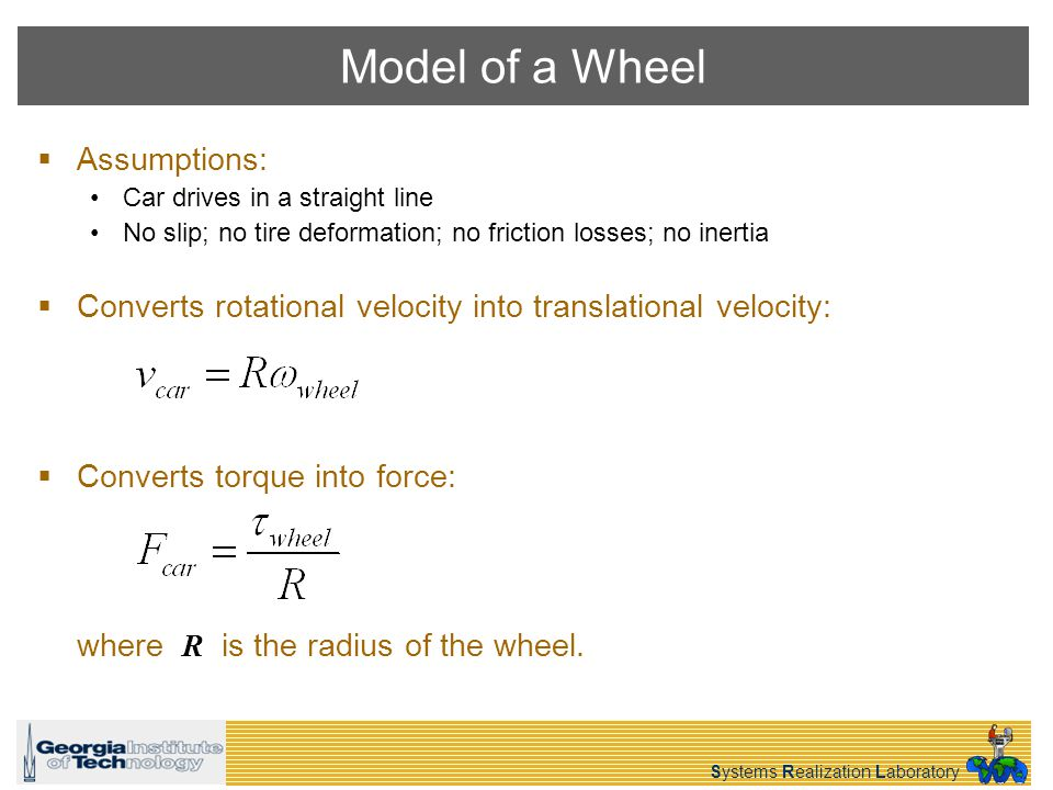 Systems Realization Laboratory Model of a Wheel Assumptions: Car drives in a straight line No slip; no tire deformation; no friction losses; no inertia Converts rotational velocity into translational velocity: Converts torque into force: where R is the radius of the wheel.