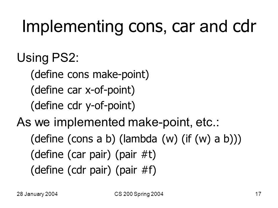 28 January 2004CS 200 Spring 200417 Implementing cons, car and cdr Using PS2: (define cons make-point) (define car x-of-point) (define cdr y-of-point) As we implemented make-point, etc.: (define (cons a b) (lambda (w) (if (w) a b))) (define (car pair) (pair #t) (define (cdr pair) (pair #f)