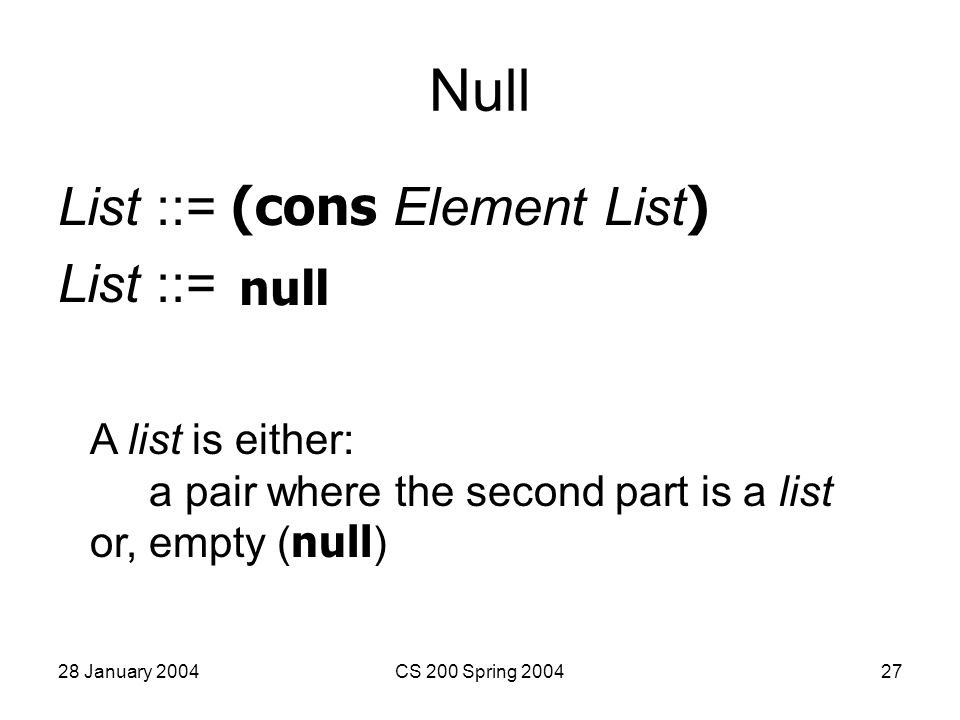 28 January 2004CS 200 Spring 200427 Null List ::= (cons Element List ) List ::= A list is either: a pair where the second part is a list or, empty ( null ) null