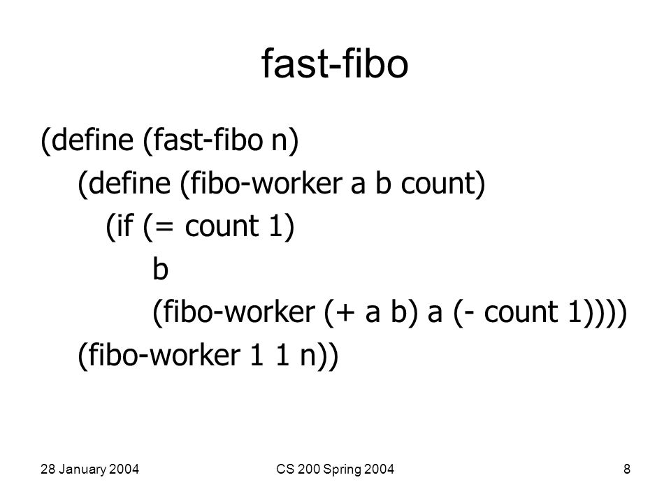 28 January 2004CS 200 Spring 20049 Fast-Fibo Results > (fast-fibo 1) 1 > (fast-fibo 10) 55 > (time (fast-fibo 100)) cpu time: 0 real time: 0 gc time: 0 354224848179261915075