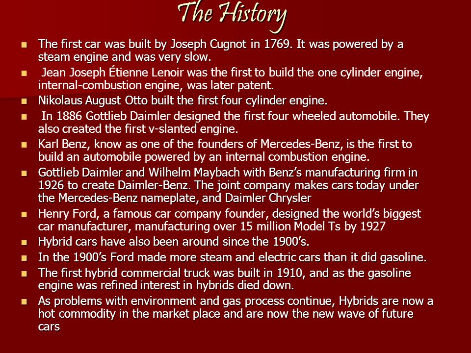The History The first car was built by Joseph Cugnot in 1769. It was powered by a steam engine and was very slow. The first car was built by Joseph Cu