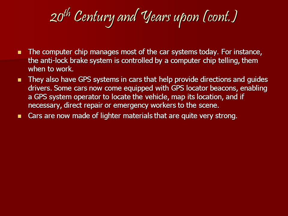 20 th Century and Years upon (cont.) The The computer chip manages most of the car systems today. For instance, the anti-lock brake system is controll